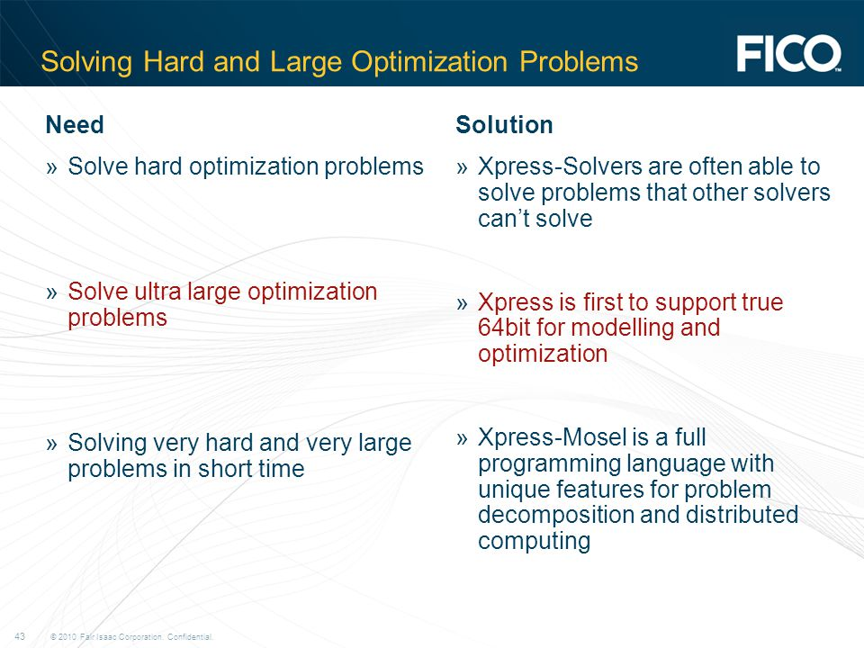 © 2010 Fair Isaac Corporation. Confidential. 43 Solving Hard and Large Optimization Problems Need »Solve hard optimization problems »Solve ultra large