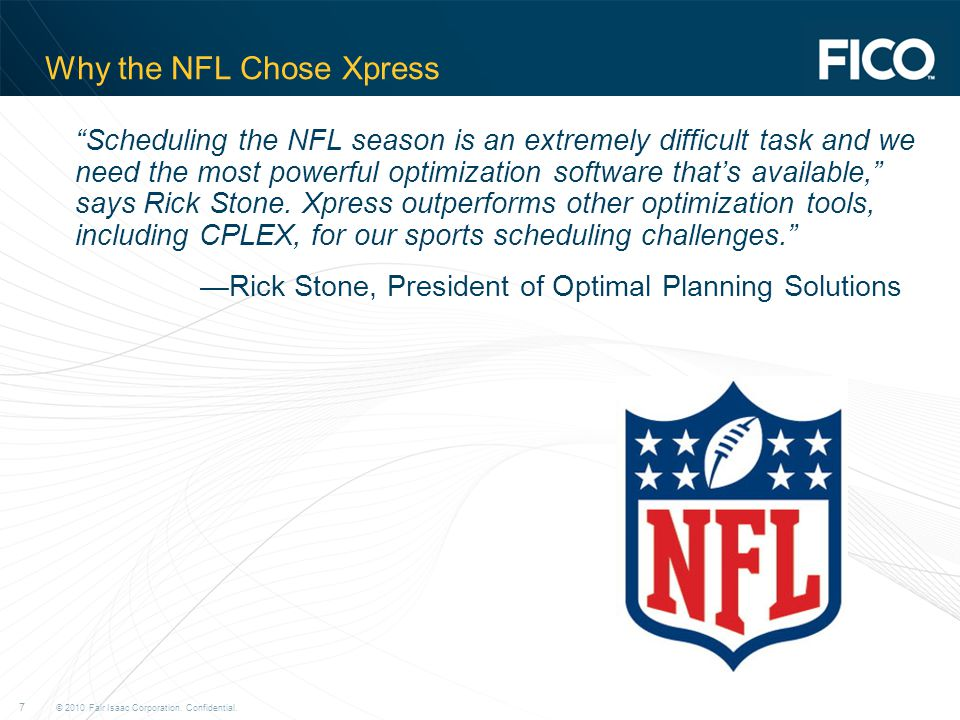"© 2010 Fair Isaac Corporation. Confidential. 7 Why the NFL Chose Xpress ""Scheduling the NFL season is an extremely difficult task and we need the most"