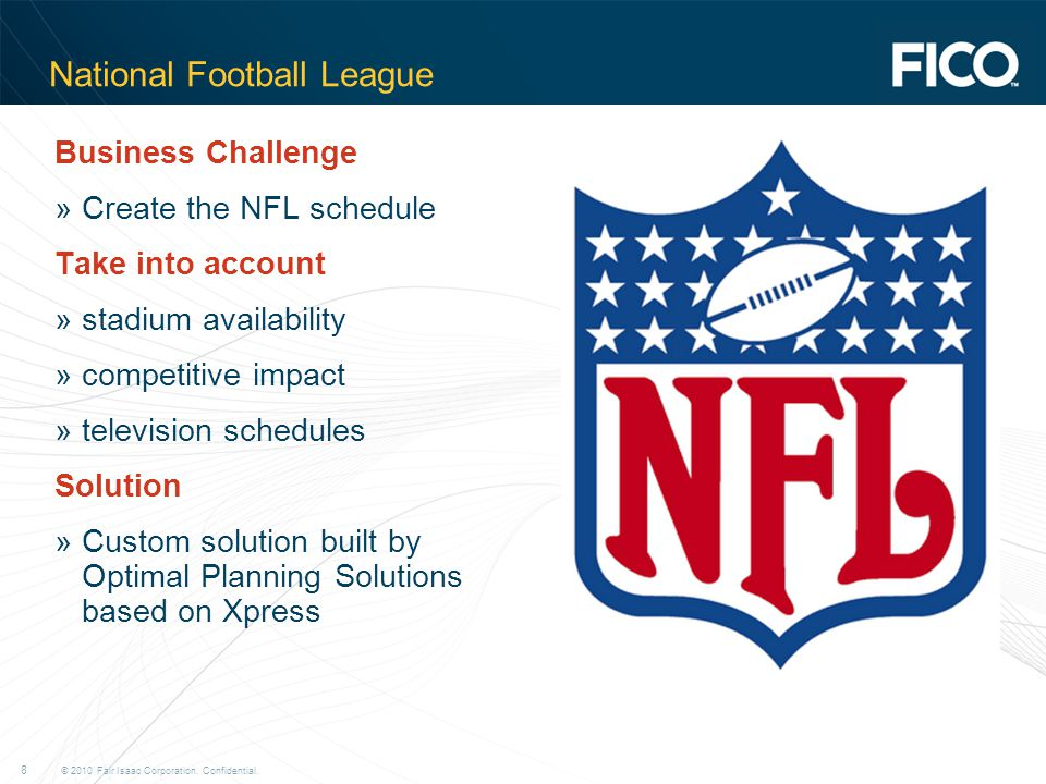 © 2010 Fair Isaac Corporation. Confidential. 8 National Football League Business Challenge »Create the NFL schedule Take into account »stadium availab
