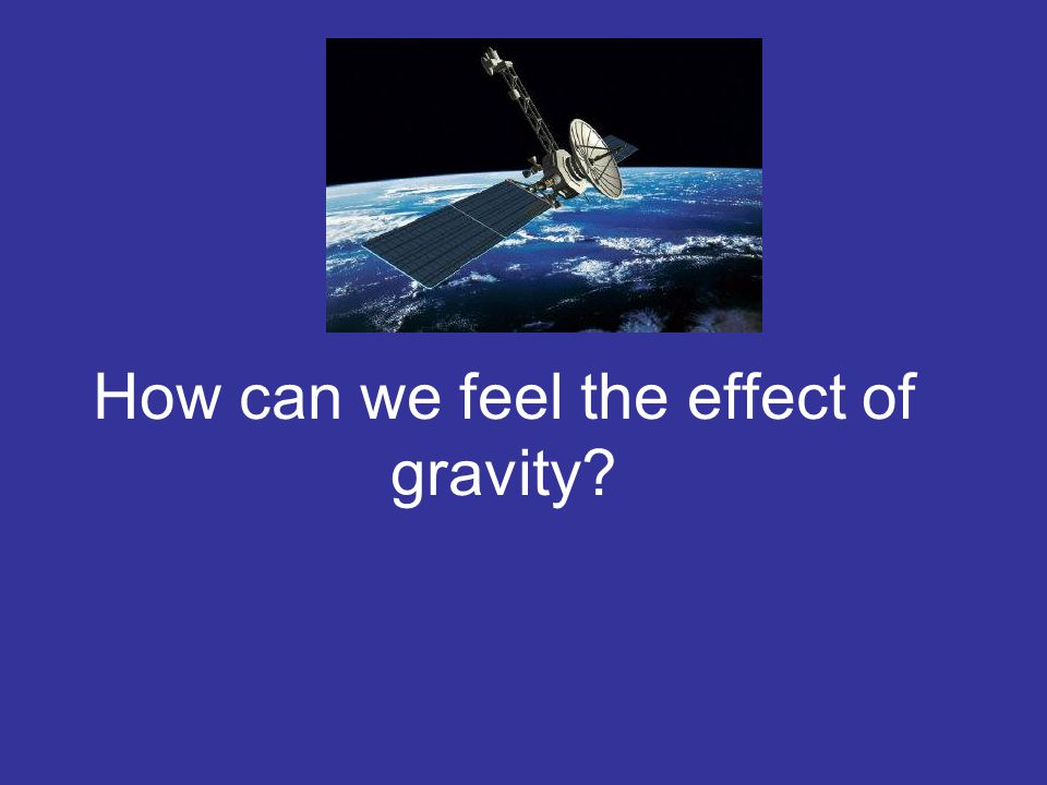 How can we feel the effect of gravity?