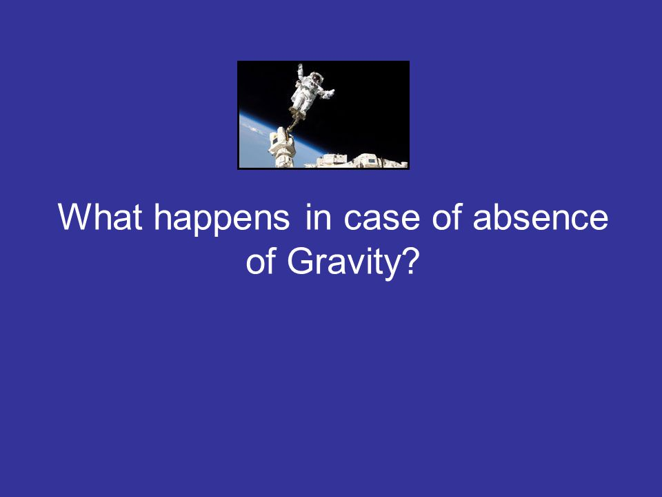 What happens in case of absence of Gravity?