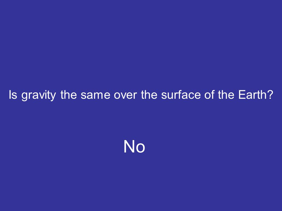 Is gravity the same over the surface of the Earth? No
