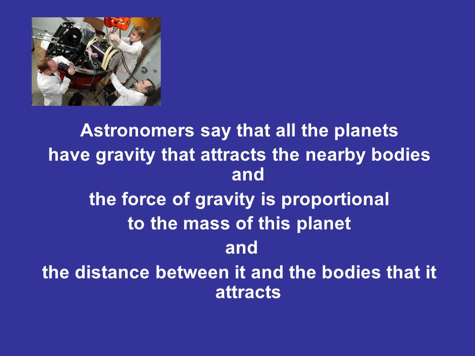 Astronomers say that all the planets have gravity that attracts the nearby bodies and the force of gravity is proportional to the mass of this planet