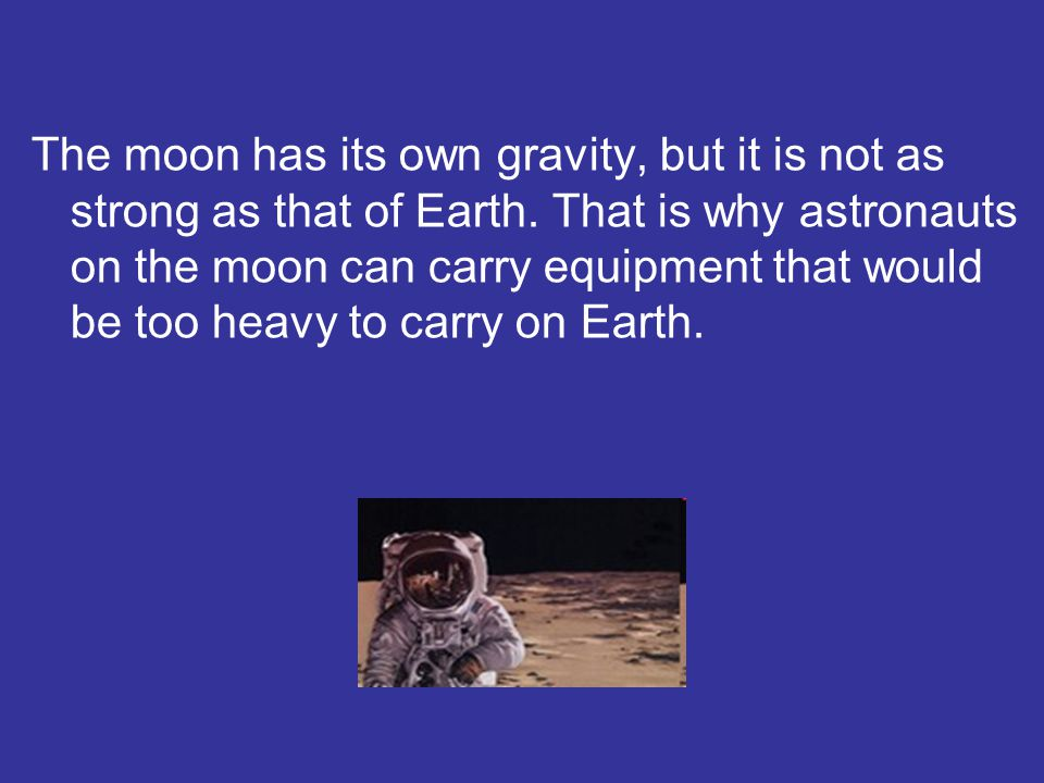 The moon has its own gravity, but it is not as strong as that of Earth. That is why astronauts on the moon can carry equipment that would be too heavy