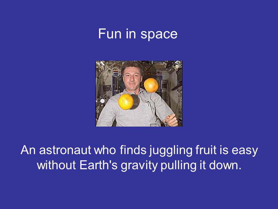 An astronaut who finds juggling fruit is easy without Earth's gravity pulling it down. Fun in space