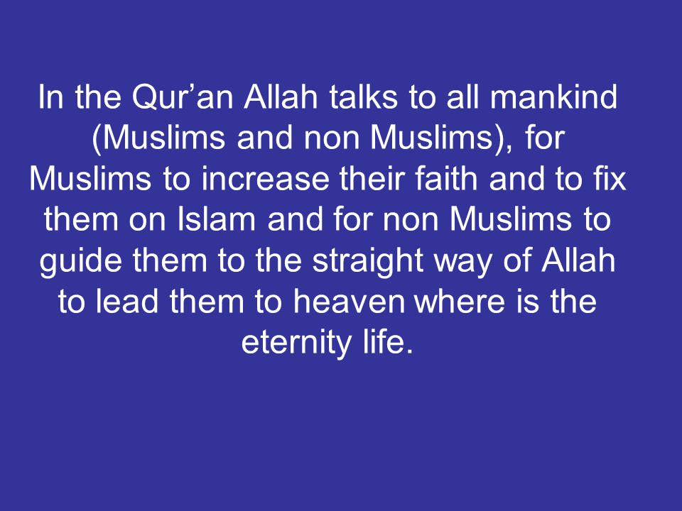 In the Qur'an Allah talks to all mankind (Muslims and non Muslims), for Muslims to increase their faith and to fix them on Islam and for non Muslims t
