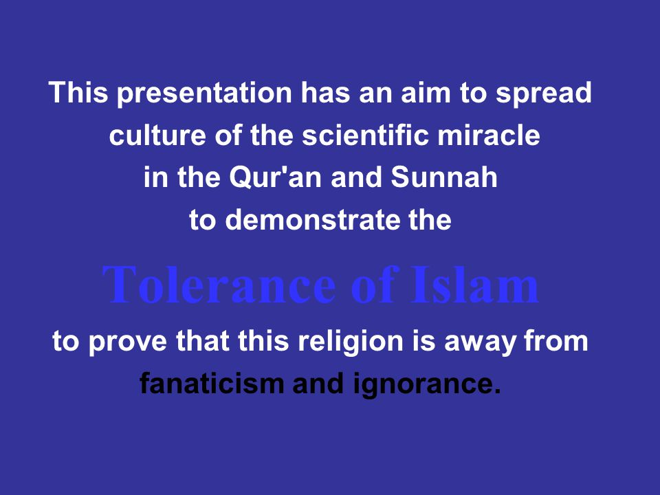 This presentation has an aim to spread culture of the scientific miracle in the Qur an and Sunnah to demonstrate the Tolerance of Islam to prove that this religion is away from fanaticism and ignorance.