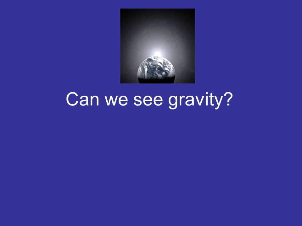 Can we see gravity?
