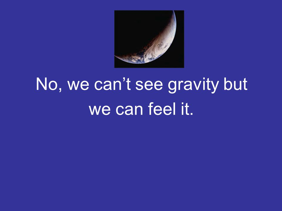 No, we can't see gravity but we can feel it.