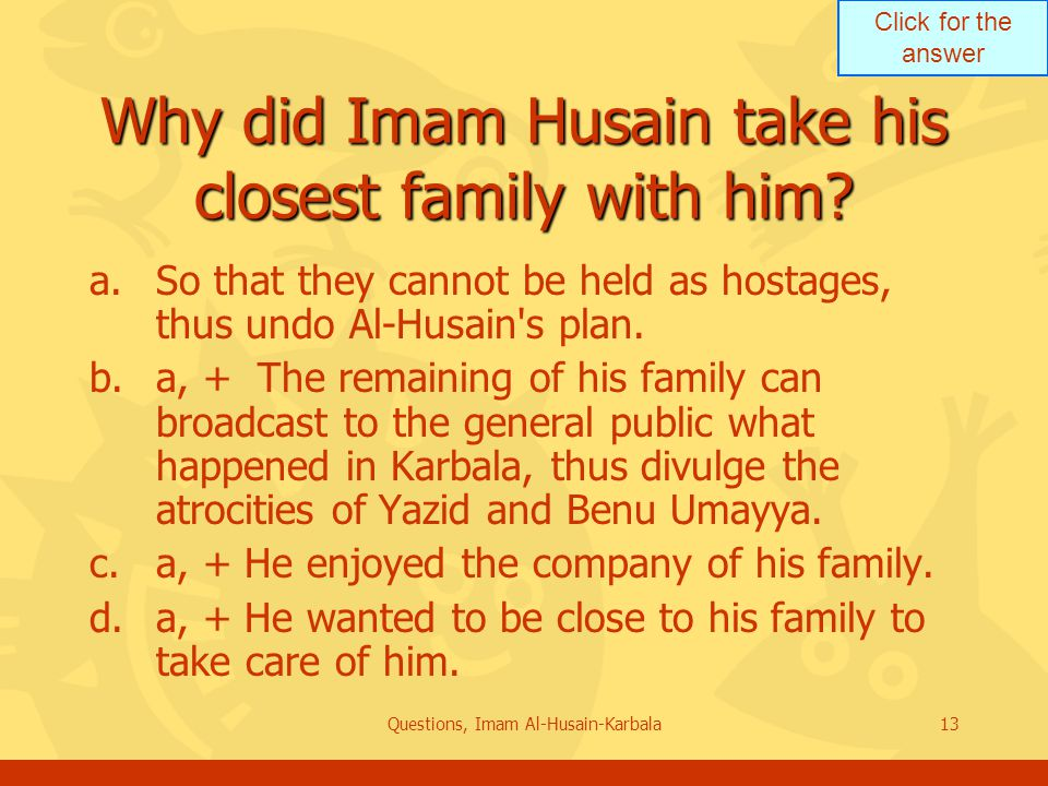Click for the answer Questions, Imam Al-Husain-Karbala13 Why did Imam Husain take his closest family with him.