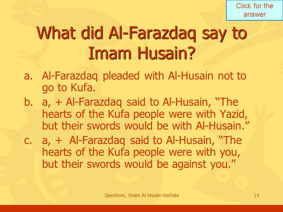 Click for the answer Questions, Imam Al-Husain-Karbala14 What did Al-Farazdaq say to Imam Husain.