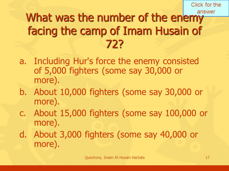 Click for the answer Questions, Imam Al-Husain-Karbala17 What was the number of the enemy facing the camp of Imam Husain of 72.