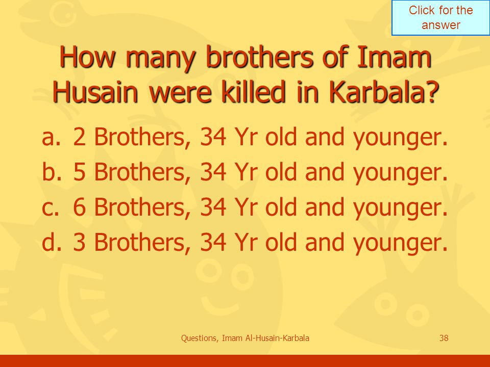 Click for the answer Questions, Imam Al-Husain-Karbala38 How many brothers of Imam Husain were killed in Karbala.
