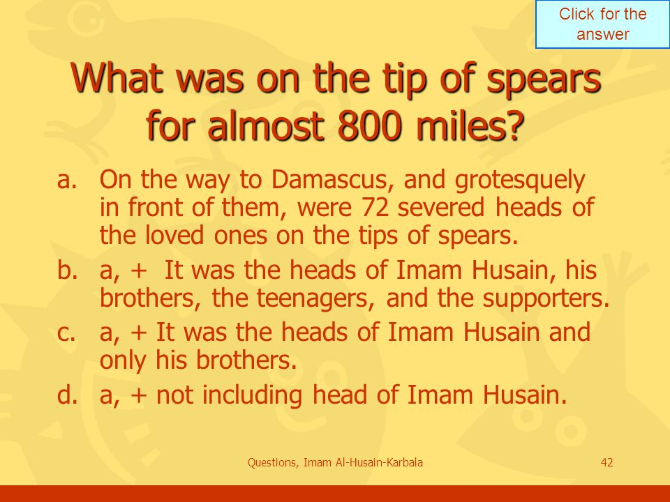 Click for the answer Questions, Imam Al-Husain-Karbala42 What was on the tip of spears for almost 800 miles.