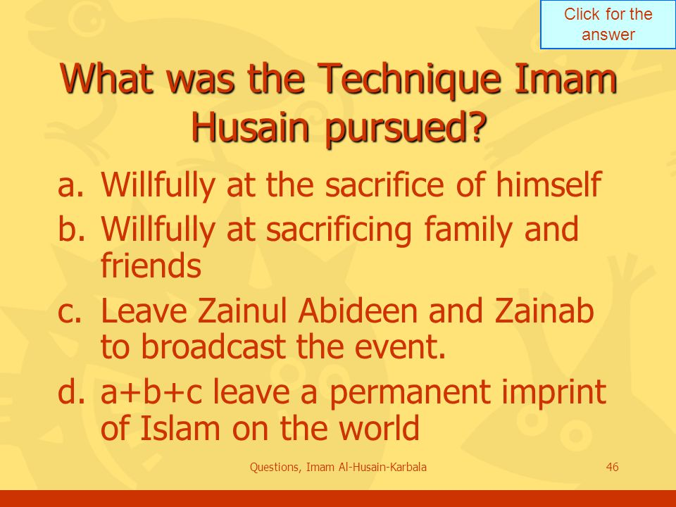 Click for the answer Questions, Imam Al-Husain-Karbala46 What was the Technique Imam Husain pursued.