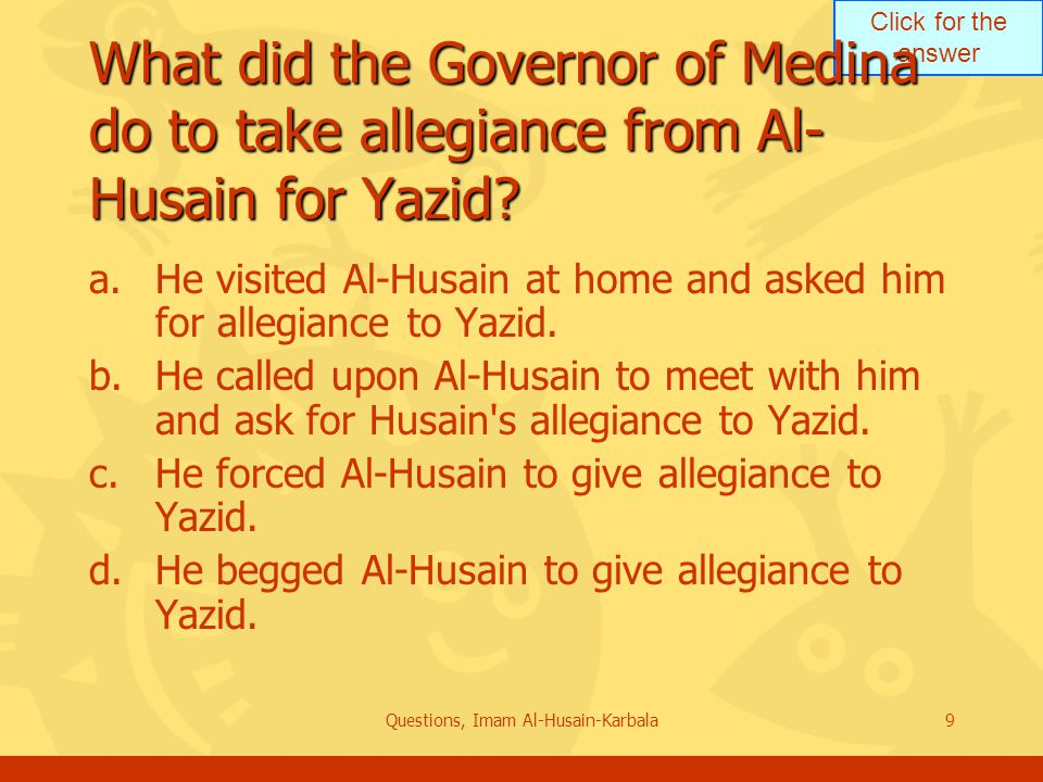 Click for the answer Questions, Imam Al-Husain-Karbala9 What did the Governor of Medina do to take allegiance from Al- Husain for Yazid.