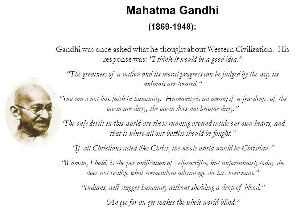 Mahatma Gandhi (1869-1948): Gandhi was once asked what he thought about Western Civilization.
