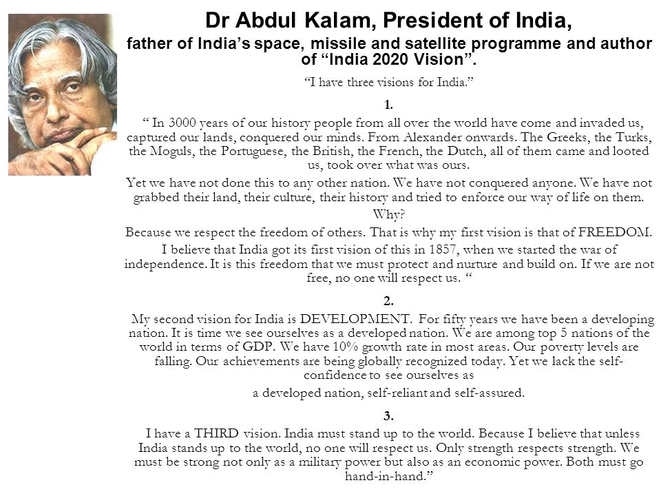 Dr Abdul Kalam, President of India, father of India's space, missile and satellite programme and author of India 2020 Vision .