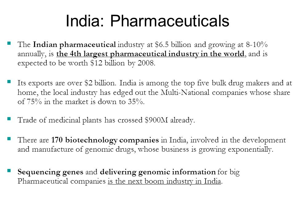 India: Pharmaceuticals  The Indian pharmaceutical industry at $6.5 billion and growing at 8-10% annually, is the 4th largest pharmaceutical industry in the world, and is expected to be worth $12 billion by 2008.