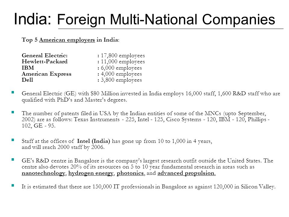 India: Foreign Multi-National Companies Top 5 American employers in India: General Electric:: 17,800 employees Hewlett-Packard: 11,000 employees IBM: 6,000 employees American Express: 4,000 employees Dell: 3,800 employees  General Electric (GE) with $80 Million invested in India employs 16,000 staff, 1,600 R&D staff who are qualified with PhD's and Master's degrees.