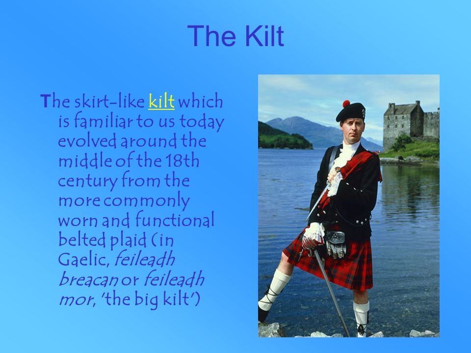 The Kilt T he skirt-like kilt which is familiar to us today evolved around the middle of the 18th century from the more commonly worn and functional belted plaid (in Gaelic, feileadh breacan or feileadh mor, the big kilt )kilt