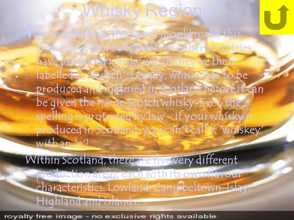 Whisky Regions Y ou might think the name should make this answer a given; but people in other countries have produced whisky which they ve then labelled as Scotch .