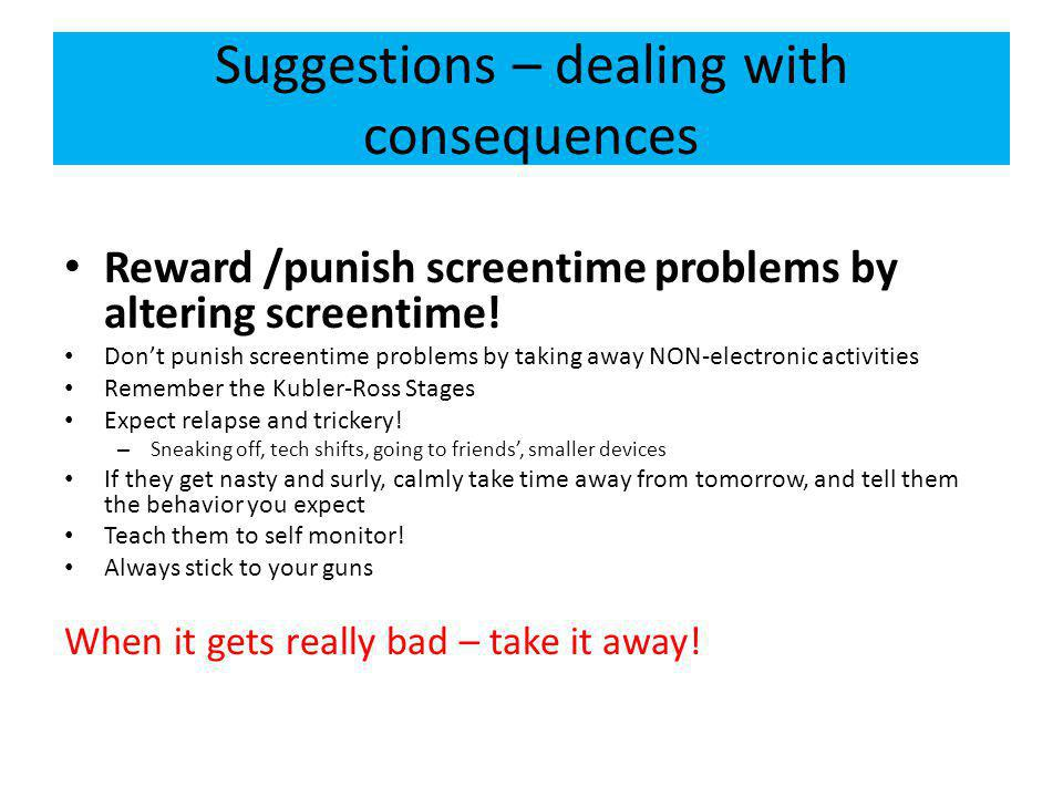 Suggestions – dealing with consequences Reward /punish screentime problems by altering screentime.