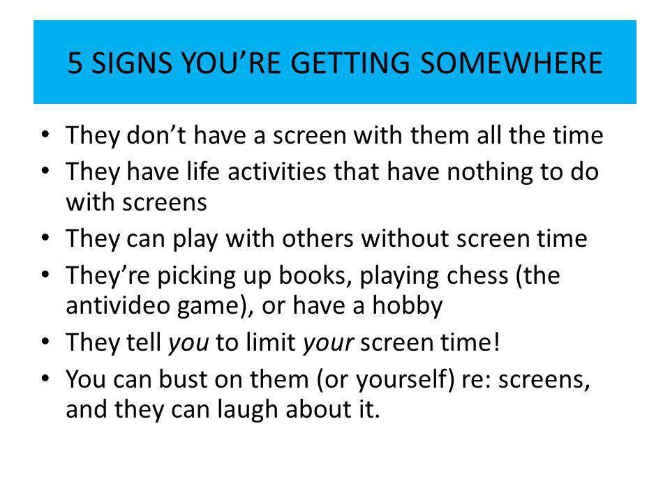 5 SIGNS YOU'RE GETTING SOMEWHERE They don't have a screen with them all the time They have life activities that have nothing to do with screens They can play with others without screen time They're picking up books, playing chess (the antivideo game), or have a hobby They tell you to limit your screen time.