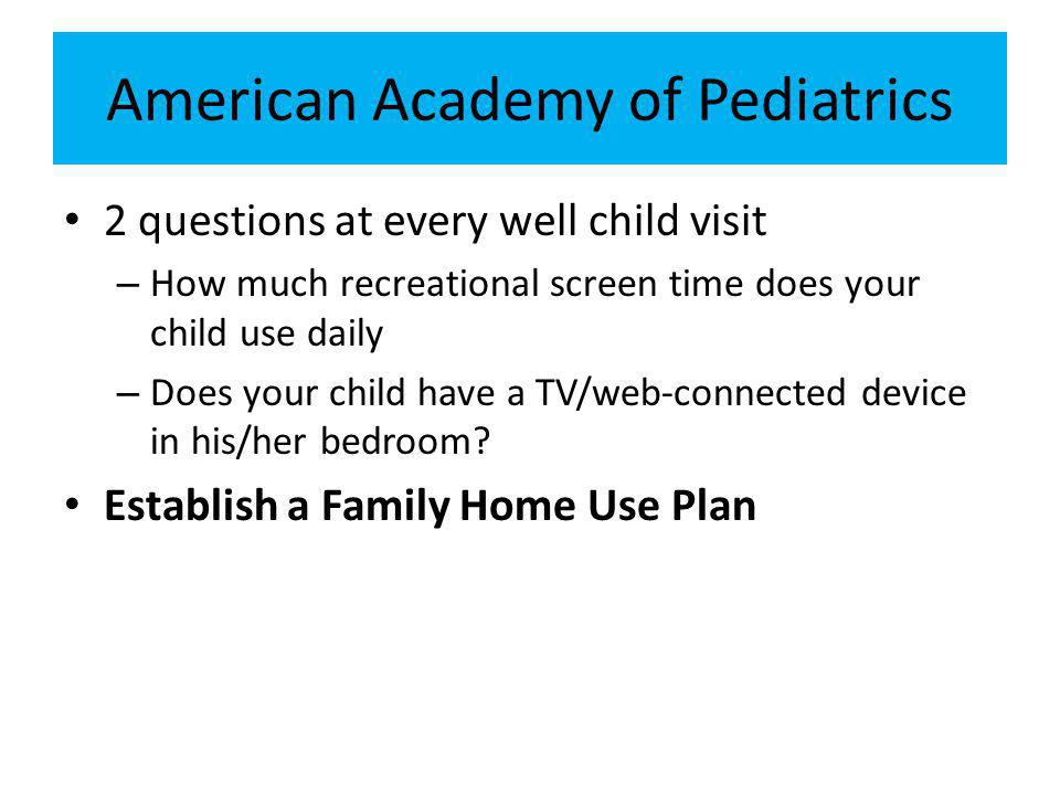 American Academy of Pediatrics 2 questions at every well child visit – How much recreational screen time does your child use daily – Does your child have a TV/web-connected device in his/her bedroom.