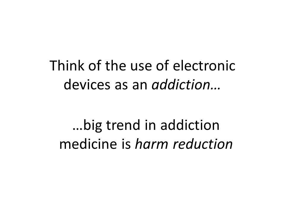 Think of the use of electronic devices as an addiction… …big trend in addiction medicine is harm reduction