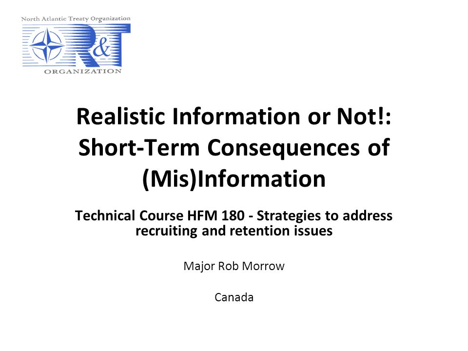 Realistic Information or Not!: Short-Term Consequences of (Mis)Information Technical Course HFM 180 - Strategies to address recruiting and retention issues Major Rob Morrow Canada