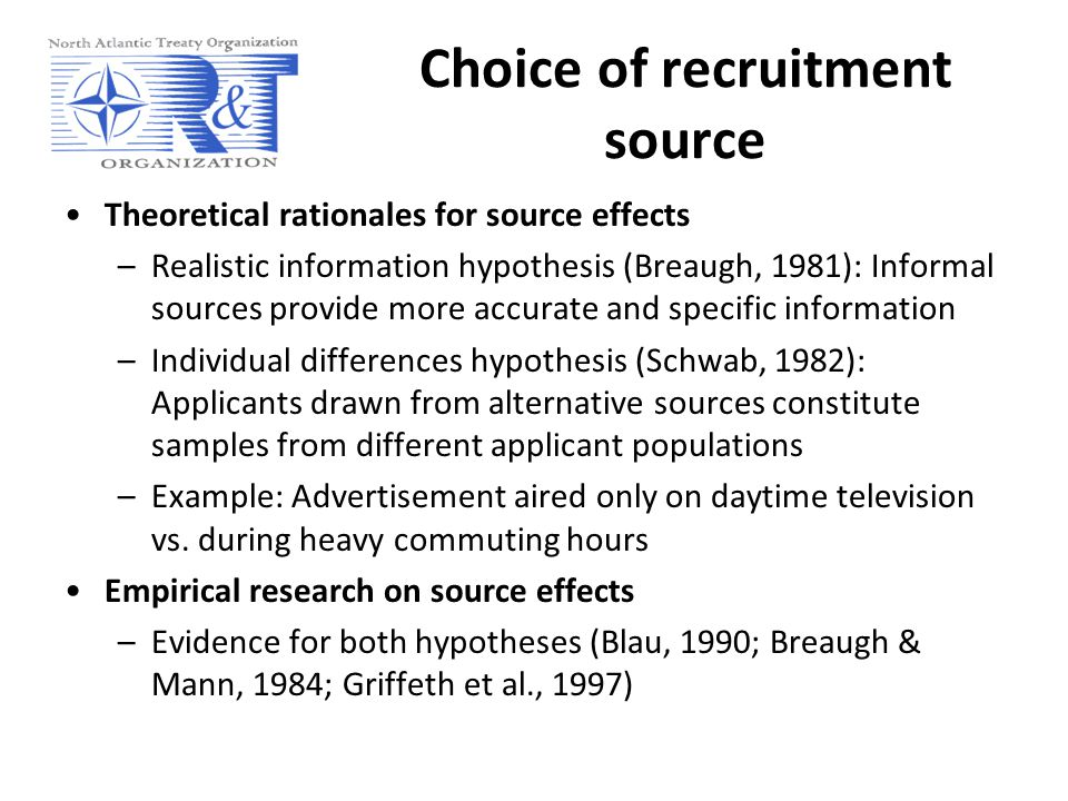 Choice of recruitment source Theoretical rationales for source effects –Realistic information hypothesis (Breaugh, 1981): Informal sources provide more accurate and specific information –Individual differences hypothesis (Schwab, 1982): Applicants drawn from alternative sources constitute samples from different applicant populations –Example: Advertisement aired only on daytime television vs.