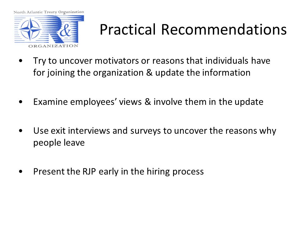 Practical Recommendations Try to uncover motivators or reasons that individuals have for joining the organization & update the information Examine employees' views & involve them in the update Use exit interviews and surveys to uncover the reasons why people leave Present the RJP early in the hiring process