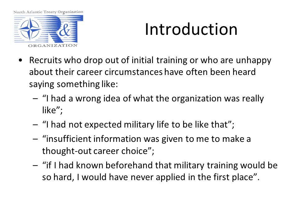 Introduction Recruits who drop out of initial training or who are unhappy about their career circumstances have often been heard saying something like: – I had a wrong idea of what the organization was really like ; – I had not expected military life to be like that ; – insufficient information was given to me to make a thought-out career choice ; – if I had known beforehand that military training would be so hard, I would have never applied in the first place .