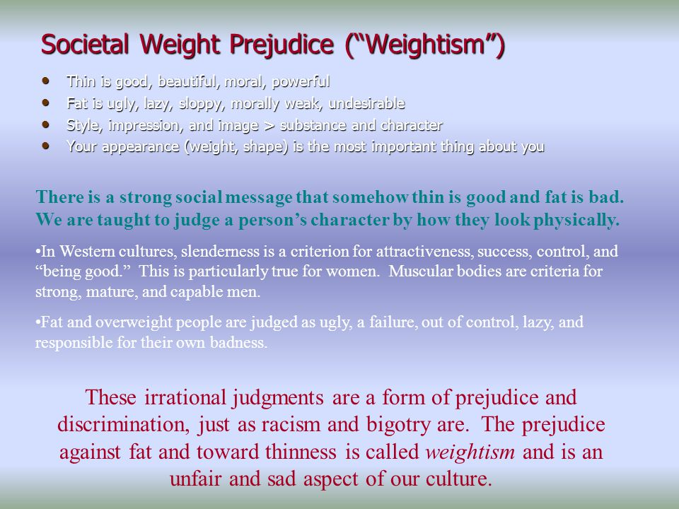 Societal Weight Prejudice ( Weightism ) Thin is good, beautiful, moral, powerful Thin is good, beautiful, moral, powerful Fat is ugly, lazy, sloppy, morally weak, undesirable Fat is ugly, lazy, sloppy, morally weak, undesirable Style, impression, and image > substance and character Style, impression, and image > substance and character Your appearance (weight, shape) is the most important thing about you Your appearance (weight, shape) is the most important thing about you There is a strong social message that somehow thin is good and fat is bad.