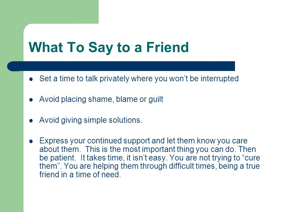 What To Say to a Friend Set a time to talk privately where you won't be interrupted Avoid placing shame, blame or guilt Avoid giving simple solutions.