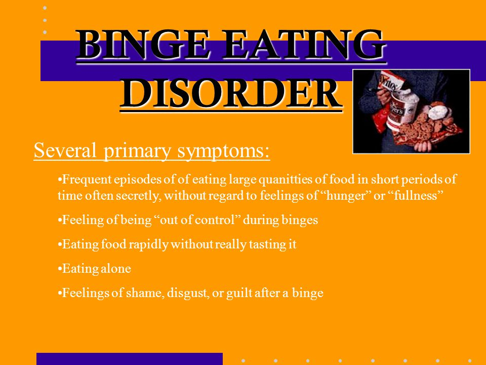BINGE EATING DISORDER Several primary symptoms: Frequent episodes of of eating large quanitties of food in short periods of time often secretly, without regard to feelings of hunger or fullness Feeling of being out of control during binges Eating food rapidly without really tasting it Eating alone Feelings of shame, disgust, or guilt after a binge
