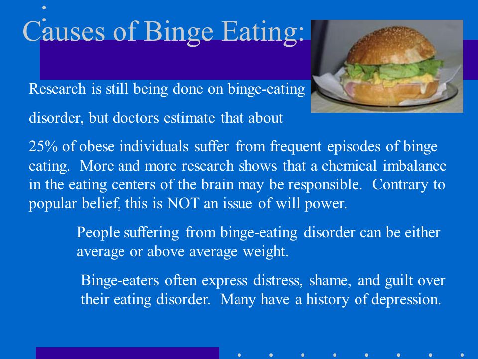 Causes of Binge Eating: Research is still being done on binge-eating disorder, but doctors estimate that about 25% of obese individuals suffer from frequent episodes of binge eating.
