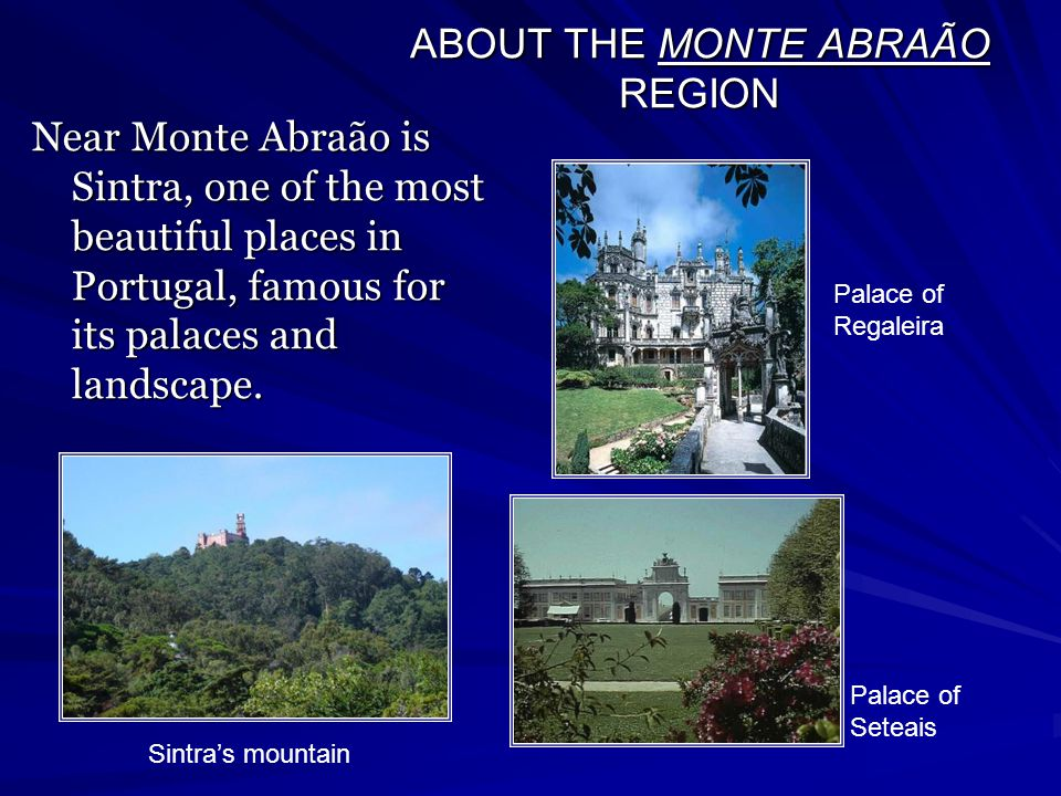 ABOUT THE MONTE ABRAÃO REGION Near Monte Abraão is Sintra, one of the most beautiful places in Portugal, famous for its palaces and landscape.