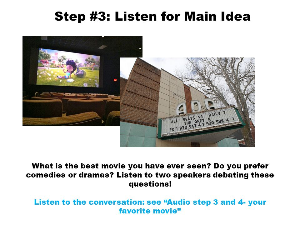 Step #3: Listen for Main Idea What is the best movie you have ever seen? Do you prefer comedies or dramas? Listen to two speakers debating these quest
