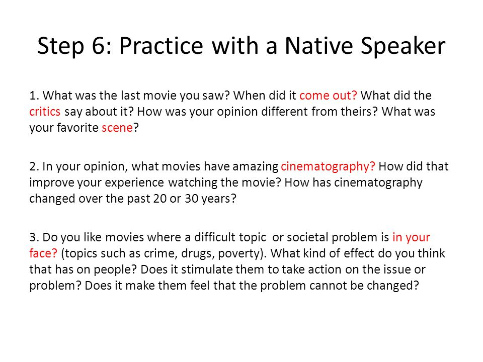 Step 6: Practice with a Native Speaker 1. What was the last movie you saw? When did it come out? What did the critics say about it? How was your opini