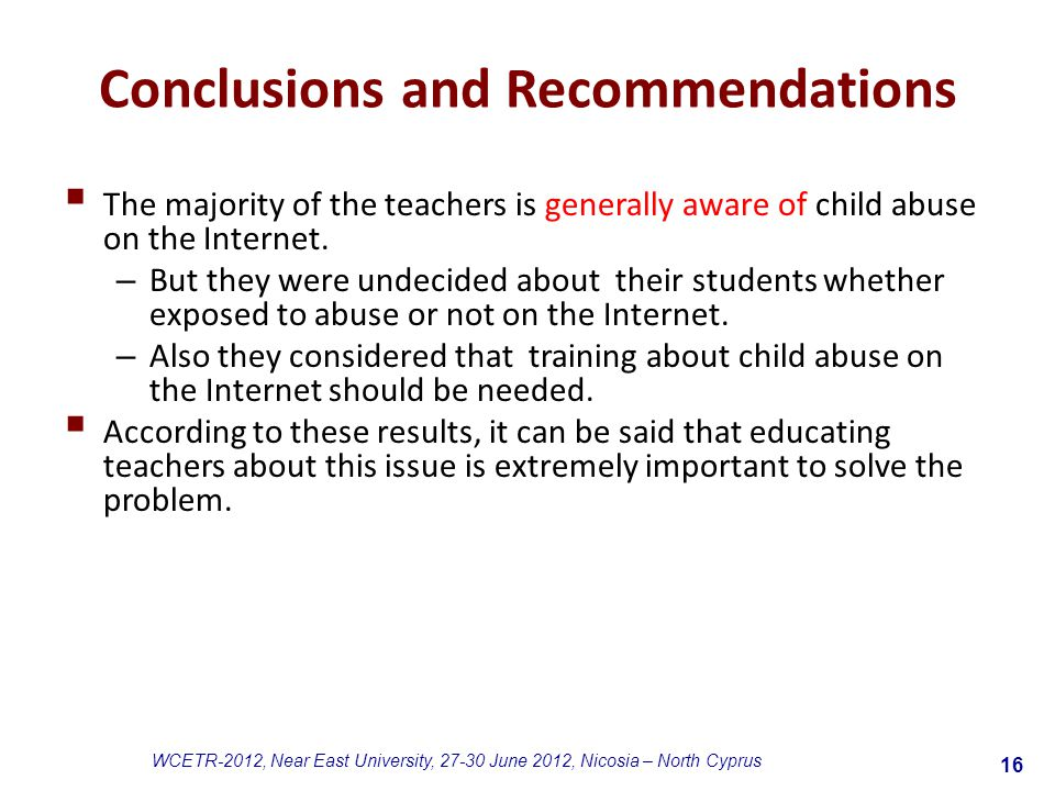 16 WCETR-2012, Near East University, 27-30 June 2012, Nicosia – North Cyprus Conclusions and Recommendations  The majority of the teachers is generally aware of child abuse on the Internet.