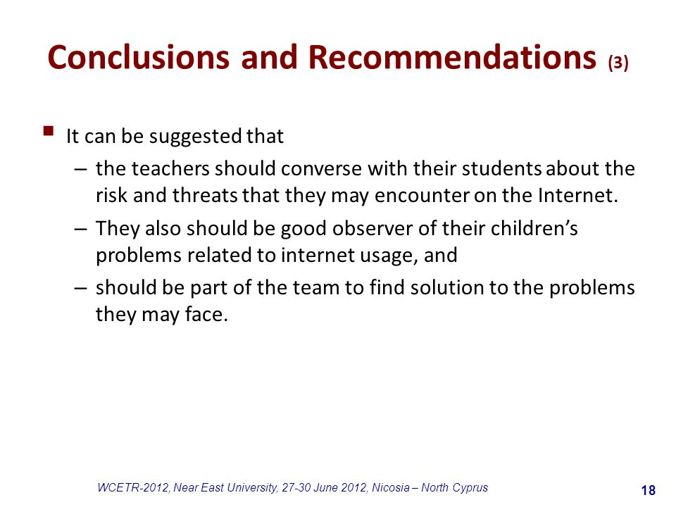 18 WCETR-2012, Near East University, 27-30 June 2012, Nicosia – North Cyprus Conclusions and Recommendations (3)  It can be suggested that – the teachers should converse with their students about the risk and threats that they may encounter on the Internet.