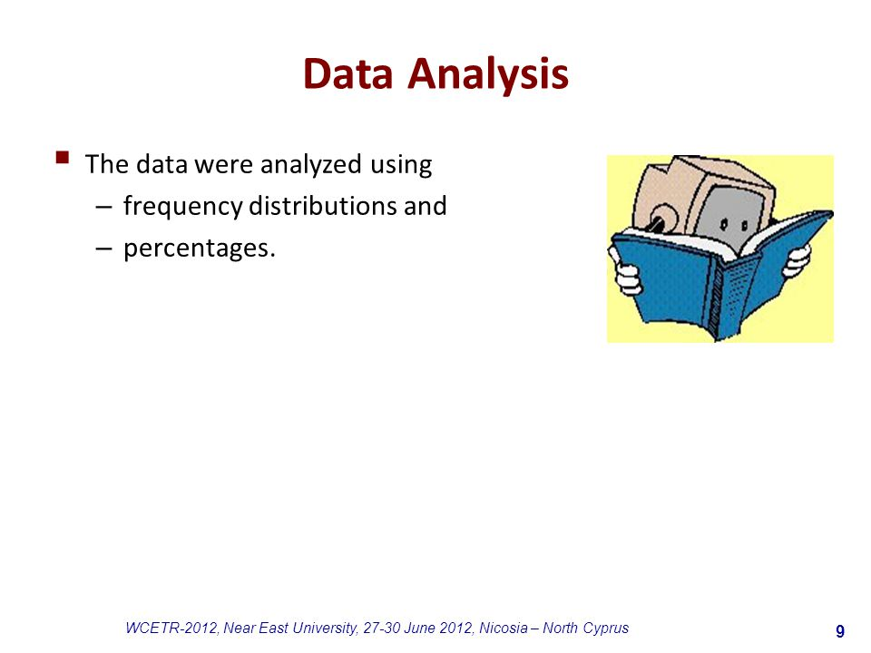 9 WCETR-2012, Near East University, 27-30 June 2012, Nicosia – North Cyprus Data Analysis  The data were analyzed using – frequency distributions and – percentages.
