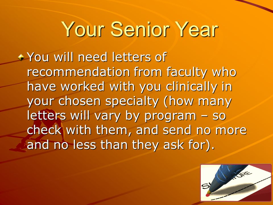 Your Senior Year Your Senior Year You will need letters of recommendation from faculty who have worked with you clinically in your chosen specialty (how many letters will vary by program – so check with them, and send no more and no less than they ask for).