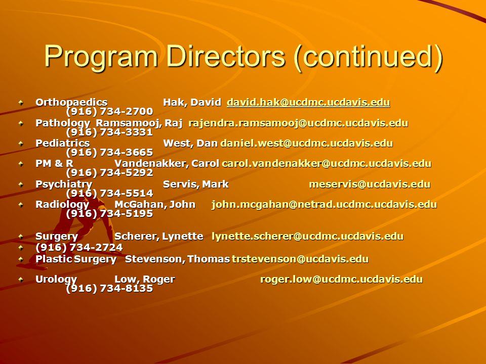 Program Directors (continued) OrthopaedicsHak, David david.hak@ucdmc.ucdavis.edu (916) 734-2700 david.hak@ucdmc.ucdavis.edu Pathology Ramsamooj, Raj rajendra.ramsamooj@ucdmc.ucdavis.edu (916) 734-3331 PediatricsWest, Dan daniel.west@ucdmc.ucdavis.edu (916) 734-3665 PM & R Vandenakker, Carol carol.vandenakker@ucdmc.ucdavis.edu (916) 734-5292 PsychiatryServis, Markmeservis@ucdavis.edu (916) 734-5514 RadiologyMcGahan, Johnjohn.mcgahan@netrad.ucdmc.ucdavis.edu (916) 734-5195 SurgeryScherer, Lynettelynette.scherer@ucdmc.ucdavis.edu (916) 734-2724 Plastic Surgery Stevenson, Thomas trstevenson@ucdavis.edu UrologyLow, Rogerroger.low@ucdmc.ucdavis.edu (916) 734-8135