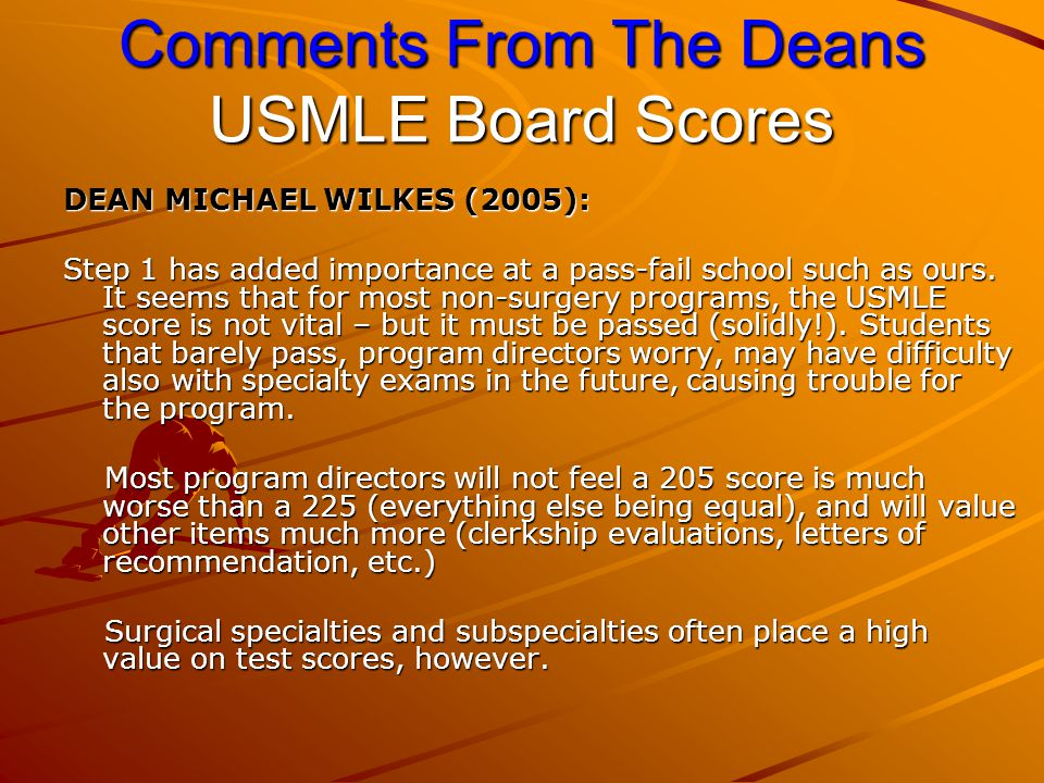 Comments From The Deans USMLE Board Scores DEAN MICHAEL WILKES (2005): Step 1 has added importance at a pass-fail school such as ours.