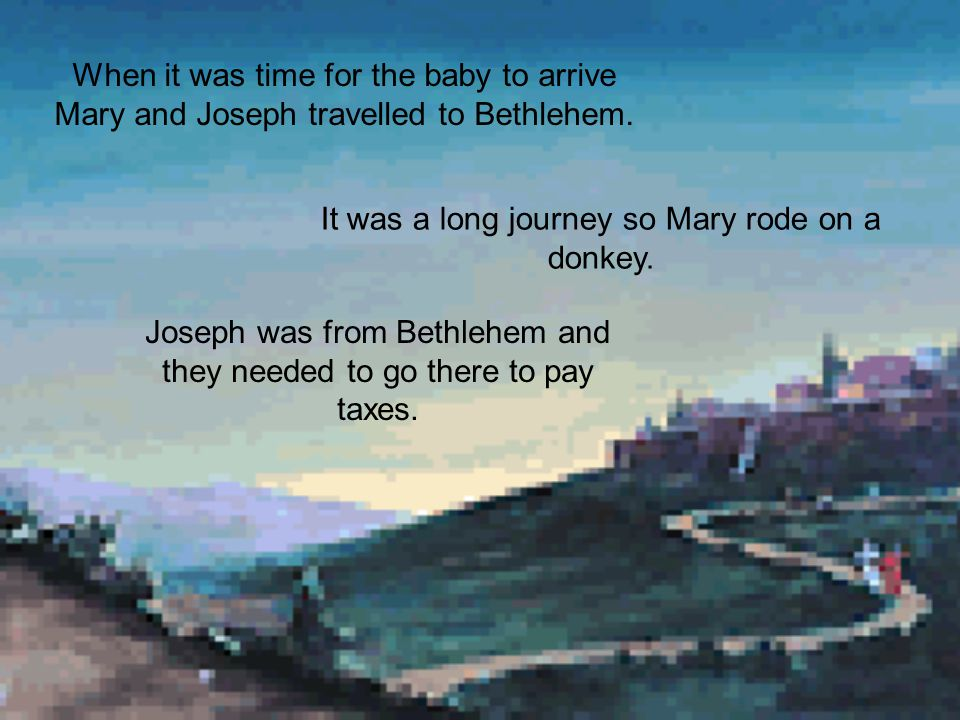 Mary was engaged to a carpenter called Joseph. Mary told Joseph what Gabriel had told her. Joseph and Mary got married and prepared for the arrival of