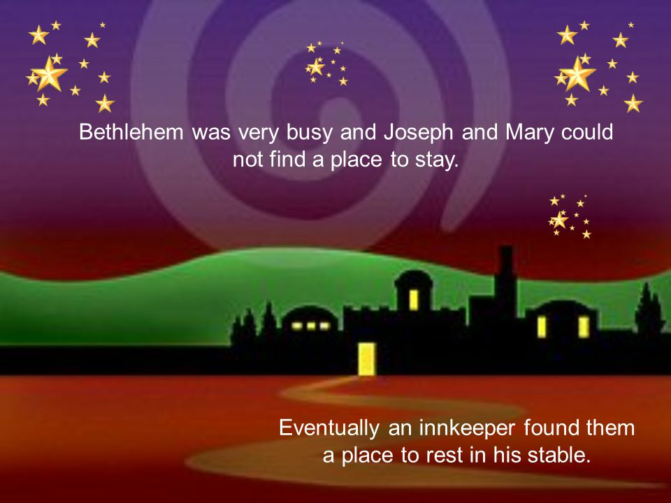 When it was time for the baby to arrive Mary and Joseph travelled to Bethlehem. Joseph was from Bethlehem and they needed to go there to pay taxes. It