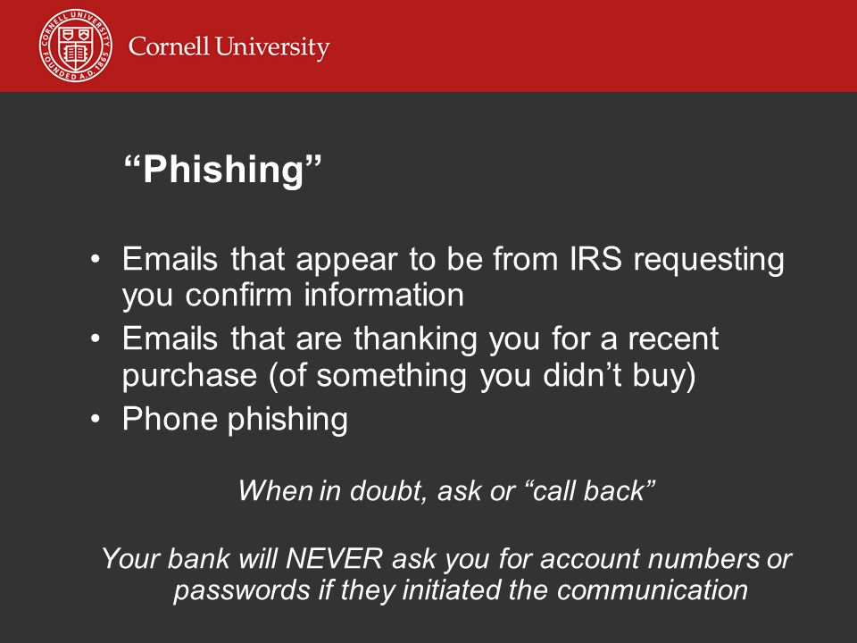 Phishing Emails that appear to be from IRS requesting you confirm information Emails that are thanking you for a recent purchase (of something you didn't buy) Phone phishing When in doubt, ask or call back Your bank will NEVER ask you for account numbers or passwords if they initiated the communication